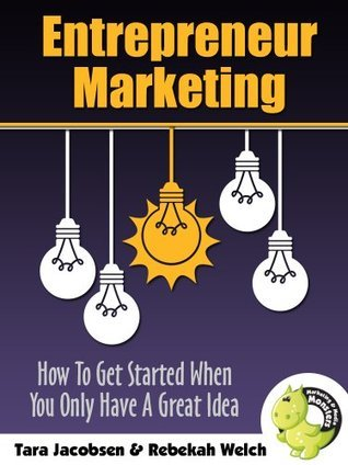 Entrepreneur Marketing: How To Get Started When You Only Have A Great Idea Tara Jacobsen