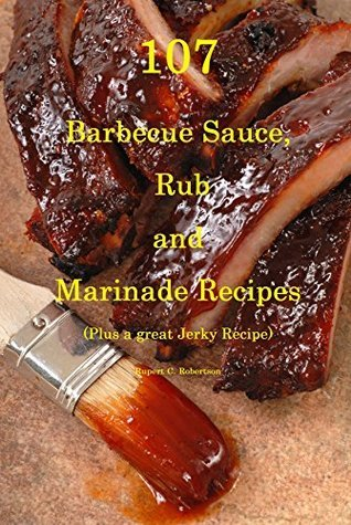 107 Barbecue Sauce, Rub and Marinade Recipes: Plus A Great Jerky Recipe Rupert Robertson
