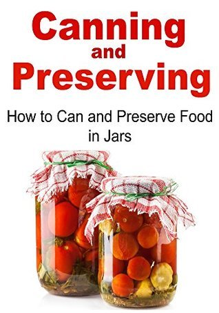 Canning: Canning and Preserving: How to Can and Preserve Food in Jars:  by  Handa Olemer