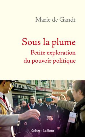Sous la plume : Petite exploration du pouvoir politique  by  Marie de Gandt