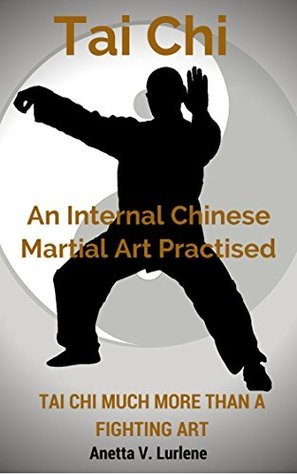 Tai Chi : An Internal Chinese Martial Art Practised: Tai Chi Much More Than A Fighting Art  by  Anetta V. Lurlene