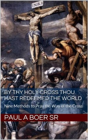 By Thy Holy Cross Thou Hast Redeemed The World: Nine Methods to Pray the Way of the Cross  by  Paul A. Böer Sr.
