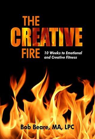 The Creative Fire: 10 Weeks to Emotional and Creative Fitness Bob Beare