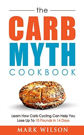 The Carb Myth Cookbook: Learn How Carb Cycling Can Help You Lose Up To 10 Pounds In 14 Days  by  Mark Wilson