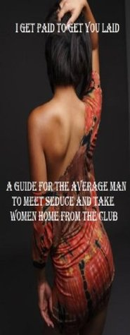 I Get Paid to Get You Laid: The Guide for the Average Man to Meet, Seduce and Take Women Home From the Club Stanley Moody