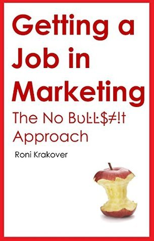 Getting a Job in Marketing: The No Bullshit Approach  by  Roni Krakover