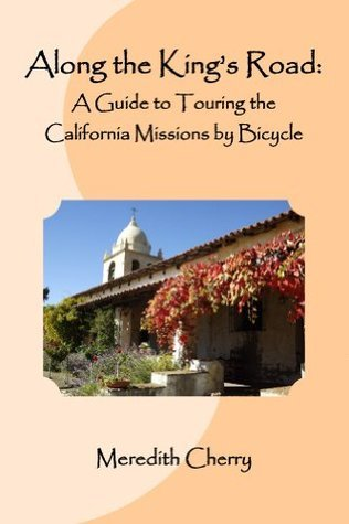 Along the Kings Road:: A Guide to Touring the California Missions Bicycle by Meredith Cherry