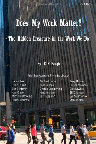 Does My Work Matter?: The Hidden Treasure in the Work We Do  by  C. R. Baugh Ph.D.