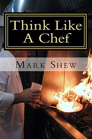 Think Like A Chef: Or Cooking Made Easy  by  Mark Shew