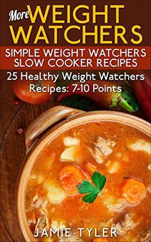 More Weight Watchers: Simple Weight Watchers Slow Cooker Recipes: 25 Healthy Weight Watchers 7-10 Points Recipes  by  Jamie Tyler