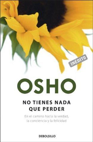 No tienes nada que perder: En el camino hacia la verdad, la conciencia y la felicidad  by  Osho