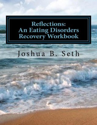 Reflections:: An Eating Disorders Recovery Workbook  by  Joshua Seth