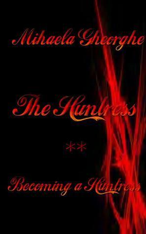 The Huntress Book 2 Becoming a Huntress MIHAELA GHEORGHE