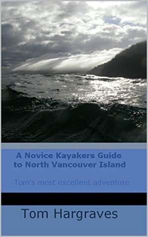 A NOVICE KAYAKERS GUIDE TO NORTH VANCOUVER ISLAND (Kayaking Adventures on the Northwest Pacific Coast Book 1)  by  Tom Hargraves