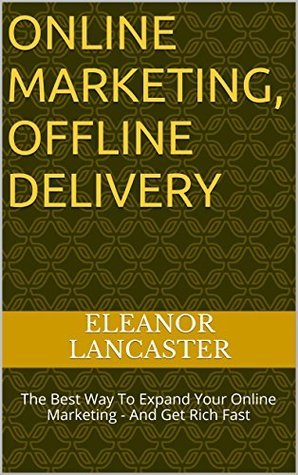 ONLINE MARKETING, OFFLINE DELIVERY: The Best Way To Expand Your Online Marketing - And Get Rich Fast  by  Eleanor Lancaster