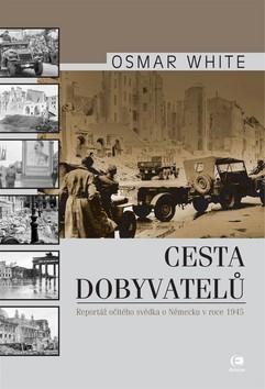Cesta dobyvatelů: Reportáž očitého svědka o Německu v roce 1945 Osmar White