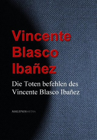 Die Toten befehlen des Vincente Blasco Ibañez Vicente Blasco Ibáñez