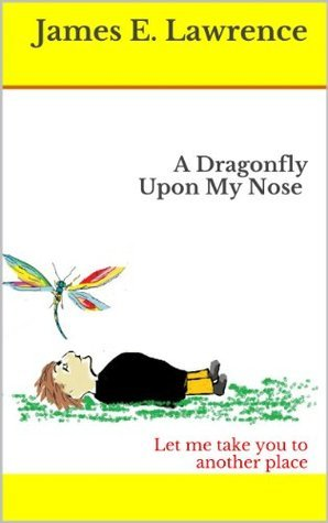 A Dragonfly Upon My Nose: Let me take you to another place  by  James E. Lawrence
