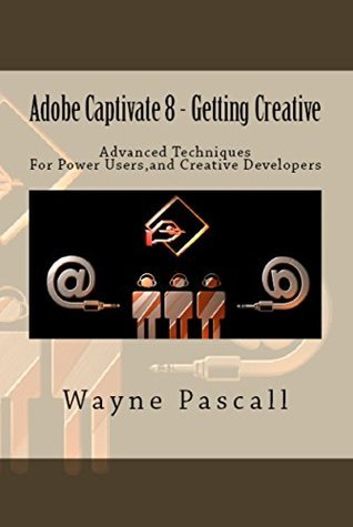 Adobe Captivate 8 - Getting Creative: Advanced Techniques for Power Users and Creative Developers Wayne Pascall