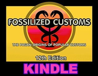 Fossilized Customs 12th Edition: The Pagan Origins Of Popular Customs  by  Lew White
