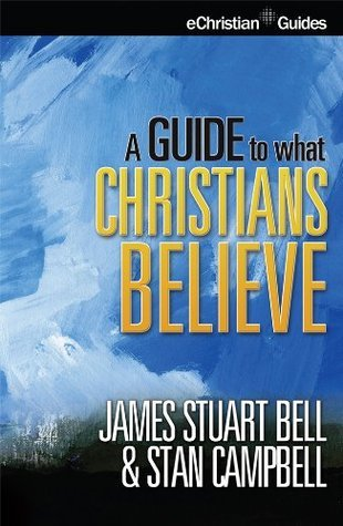 A Guide To What Christians Believe  by  James Stuart Bell