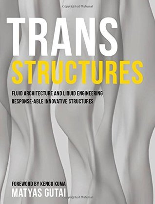 Trans Structures: Fluid Architecture and Liquid Engineering Matyas Gutai