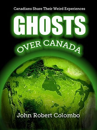 Ghosts over Canada: Canadians Share Their Weird Experiences  by  John Robert Colombo