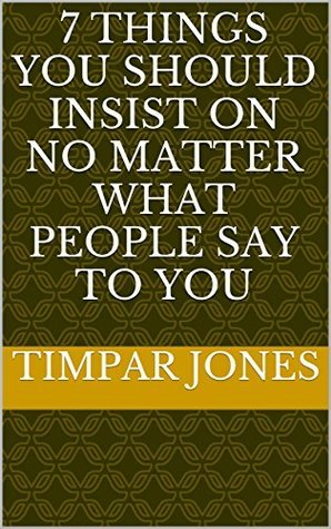 7 Things You Should Insist On No Matter What People Say To You Timpar Jones