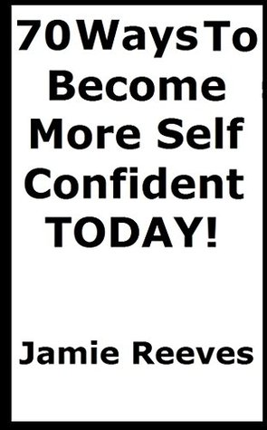70 ways to improve your self confidence TODAY!: The Stripped Bear Guide to Self Confidence (The Stripped bear series)  by  Jamie Reeves