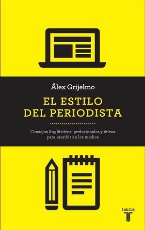 El Estilo del Periodista: Consejos Lingüisticos, Profesionales y Éticos para Escribir en los Medios  by  Álex Grijelmo
