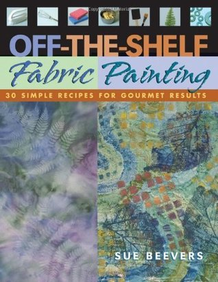 Off-The-Shelf Fabric Painting: 30 Simple Recipes for Gourmet Results Sue Beevers