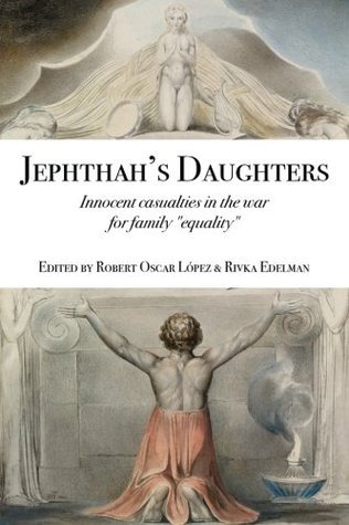 Jephthahs Daughters: Innocent Casualties in the War for Family Equality Robert Oscar Lopez