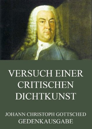 Versuch einer critischen Dichtkunst: Erweiterte Ausgabe Johann Christoph Gottsched
