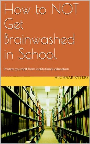How to NOT get brainwashed in school: Protect yourself from institutional education Alchaar Ryters