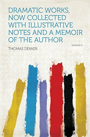 Dramatic Works, Now Collected With Illustrative Notes and a Memoir of the Author  by  Thomas Dekker