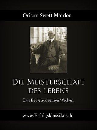 Die Meisterschaft des Lebens: Das Beste aus seinen Werken - 500 Seiten  by  Orison Swett Marden