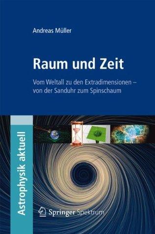 Raum und Zeit: Vom Weltall zu den Extradimensionen - von der Sanduhr zum Spinschaum  by  Andreas Müller