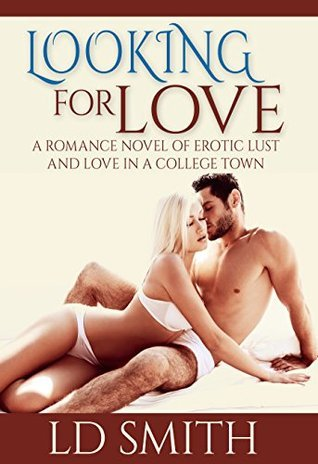 Looking for Love, a Romance Novel of Erotic Lust and Love in a College Town L.D. Smith