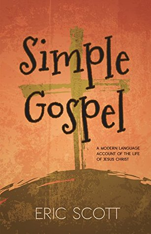 Simple Gospel: A Modern Language Account of the Life of Jesus Christ  by  Eric Scott