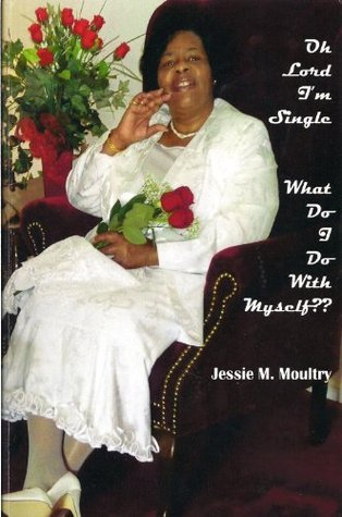Oh Lord Im Single: What Do I Do With Myself??  by  Jessie Moultry