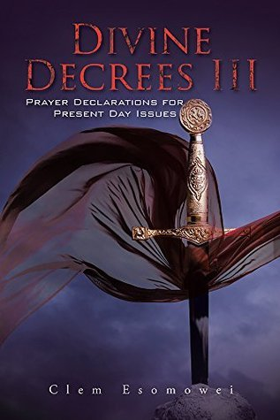 Divine Decrees III: Prayer Declarations for Present Day Issues Clem Esomowei