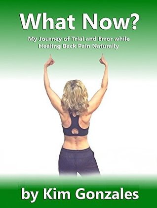 What Now?: My Journey of Trial and Error while Healing Back Pain Naturally (The Healthy Living Series Book 1) Kim Gonzales