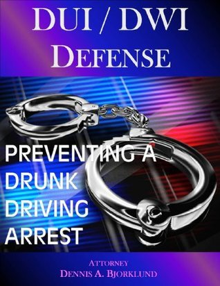 DUI / DWI Defense: Preventing A Drunk Driving Arrest Dennis A. Bjorklund