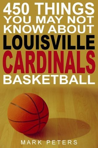450 Things You May Not Know About Louisville Cardinals Basketball  by  Mark Peters