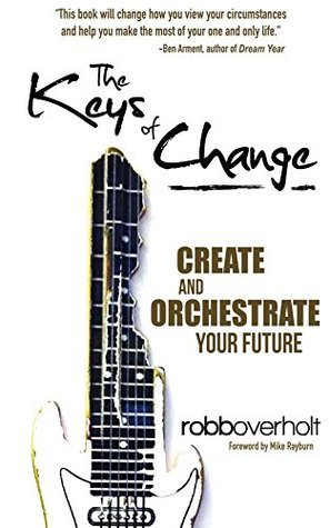 The Keys of Change: Create and Orchestrate Your Future Robb Overholt
