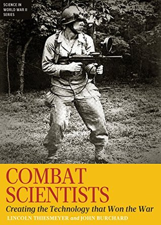 Combat Scientists: Creating the Technology that Won the War  by  Lincoln Thiesmeyer