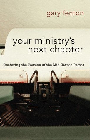 Your Ministrys Next Chapter: Restoring the Passion of the Mid-Career Pastor  by  Gary Fenton