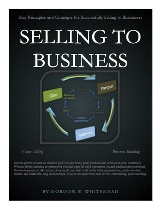 Selling to Business: Key Principles and Concepts for Successfully Selling to Businesses  by  Gordon E. Whitehead