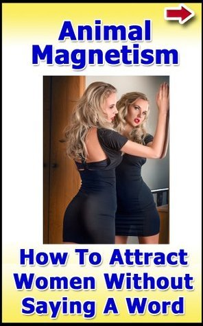 Animal Magnetism: How to Attract Women Without Saying a Word  by  John Alanis