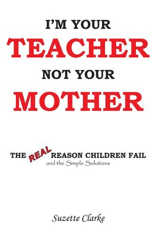 Im Your Teacher Not Your Mother: The REAL Reason Children Fail and the Simple Solutions  by  Suzette Clarke
